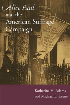 Alice Paul and the American Suffrage Campaign, Katherine H.Adams, Michael L.Keene
