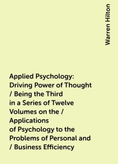 Applied Psychology: Driving Power of Thought / Being the Third in a Series of Twelve Volumes on the / Applications of Psychology to the Problems of Personal and / Business Efficiency, Warren Hilton