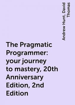 The Pragmatic Programmer: your journey to mastery, 20th Anniversary Edition, 2nd Edition, Andrew Hunt, David Thomas
