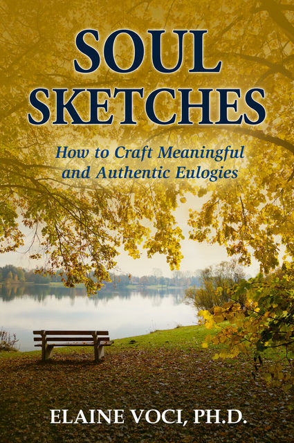 Soul Sketches: How to Craft Meaningful and Authentic Eulogies, Elaine Voci Ph.D.