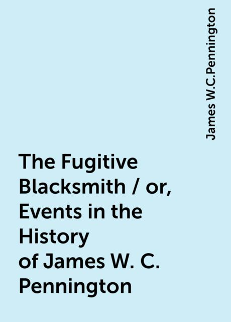 The Fugitive Blacksmith / or, Events in the History of James W. C. Pennington, James W.C.Pennington