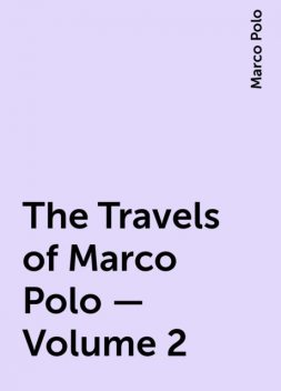 The Travels of Marco Polo — Volume 2, Marco Polo