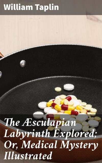 The Æsculapian Labyrinth Explored; Or, Medical Mystery Illustrated, William Taplin
