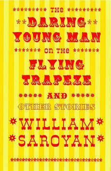 The Daring Young Man on the Flying Trapeze, William Saroyan