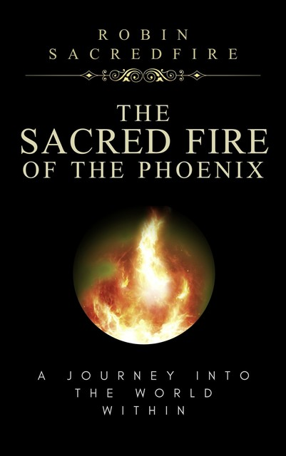 The Sacred Fire of the Phoenix: A Journey Into the World Within, Robin Sacredfire