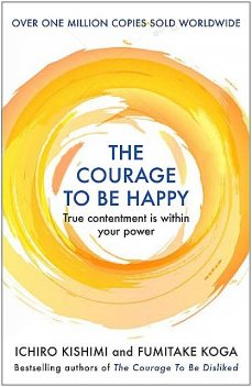 The Courage to be Happy: True contentment is within your power—the new Japanese phenomenon from the authors of the global bestseller, The Courage to be Disliked, Fumitake Koga, Ichiro Kishimi