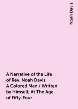 A Narrative of the Life of Rev. Noah Davis, A Colored Man / Written by Himself, At The Age of Fifty-Four, Noah Davis