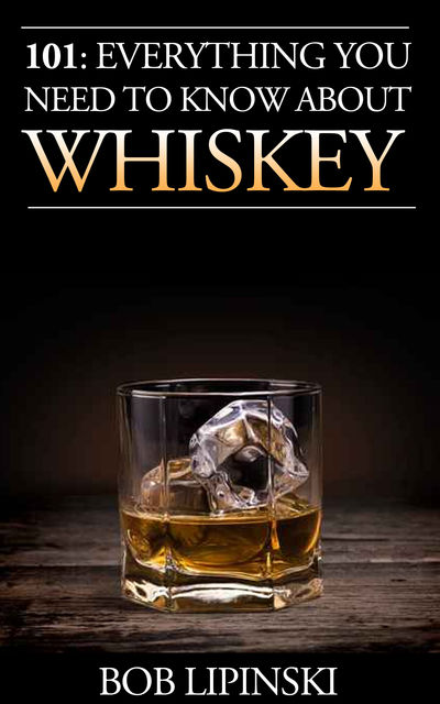 101: Everything You Need To Know About Whiskey, Bob Lipinski