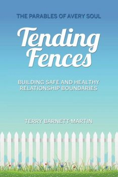Tending Fences : Building Safe and Healthy Relationship Boundaries; The Parables of Avery Soul, Terry Barnett-Martin