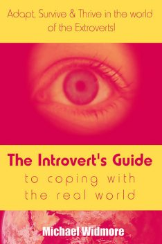 The Introvert's Guide To Coping With The Real World : Adapt, Survive & Thrive In The World Of The Extroverts!, Michael Widmore