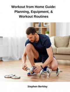 Workout from Home Guide: Planning, Equipment, & Workout Routines, Stephen Berkley