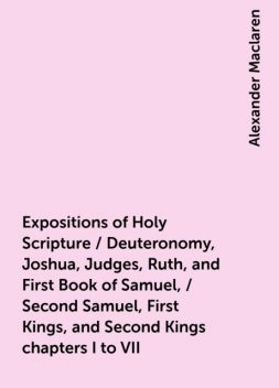 Expositions of Holy Scripture / Deuteronomy, Joshua, Judges, Ruth, and First Book of Samuel, / Second Samuel, First Kings, and Second Kings chapters I to VII, Alexander Maclaren
