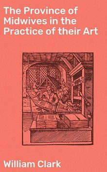The Province of Midwives in the Practice of their Art, William Clark