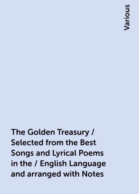The Golden Treasury / Selected from the Best Songs and Lyrical Poems in the / English Language and arranged with Notes, Various