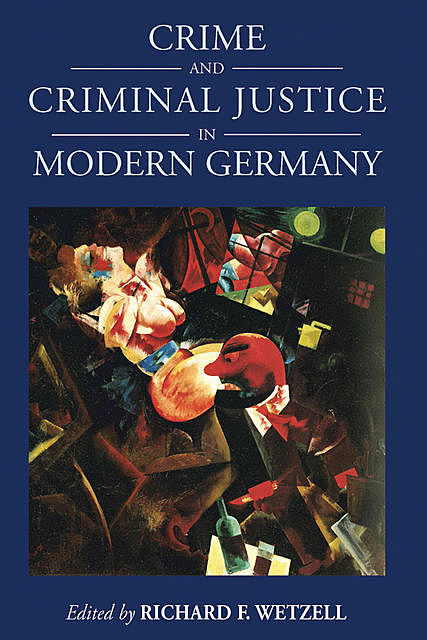 Crime and Criminal Justice in Modern Germany, Richard F. Wetzell