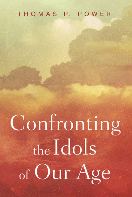 Confronting the Idols of Our Age, Thomas P. Power