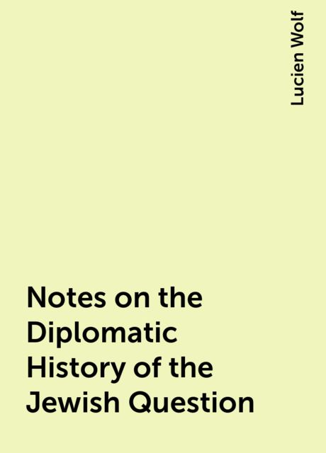 Notes on the Diplomatic History of the Jewish Question, Lucien Wolf