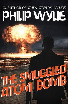 The Smuggled Atom Bomb, Philip Wylie