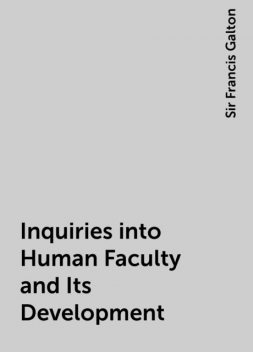 Inquiries into Human Faculty and Its Development, Sir Francis Galton