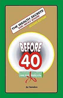 The Wealth Secrets You Must Know Before 40, Jay Onwukwe