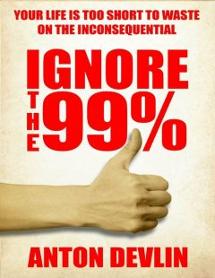 Ignore the 99%: Your Life Is Too Short to Waste On Inconsequential, Anton Devlin