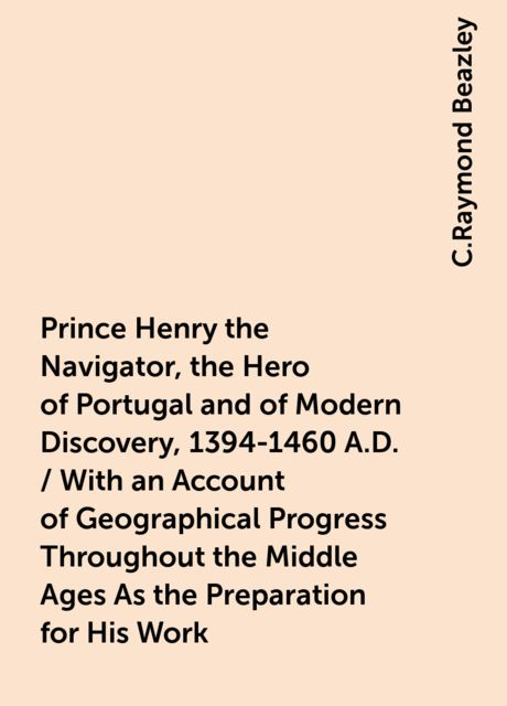Prince Henry the Navigator, the Hero of Portugal and of Modern Discovery, 1394-1460 A.D. / With an Account of Geographical Progress Throughout the Middle Ages As the Preparation for His Work, C.Raymond Beazley