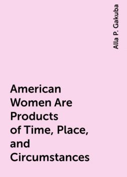 American Women Are Products of Time, Place, and Circumstances, Alla P. Gakuba
