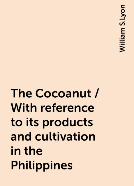 The Cocoanut / With reference to its products and cultivation in the Philippines, William S.Lyon
