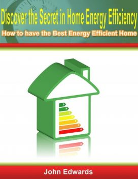 Discover the Secret In Home Energy Efficiency: How to Have the Best Energy Efficient Home, John Edwards