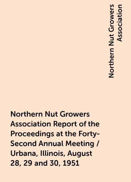 Northern Nut Growers Association Report of the Proceedings at the Forty-Second Annual Meeting / Urbana, Illinois, August 28, 29 and 30, 1951, Northern Nut Growers Association