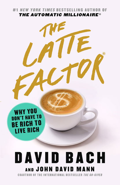 The Latte Factor: Why You Don't Have to Be Rich to Live Rich, David Bach, John Mann