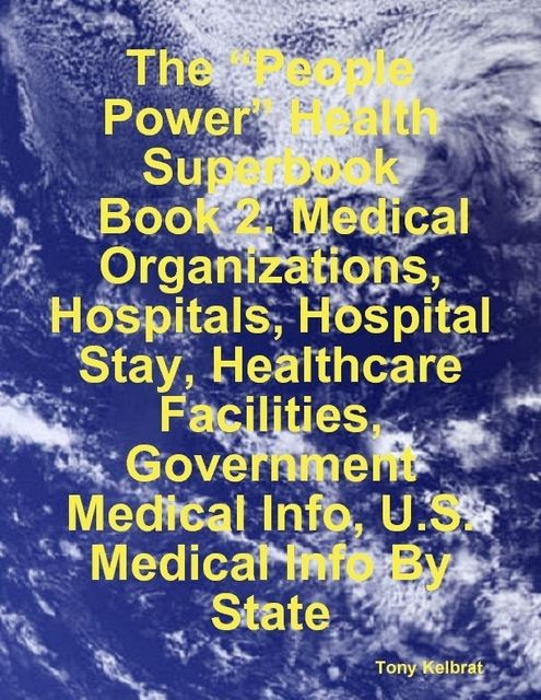 "The ""People Power"" Health Superbook: Book 2. Medical Organizations, Hospitals, Hospital Stay, Healthcare Facilities, Government Medical Info, U.S. Medical Info By State, Tony Kelbrat"
