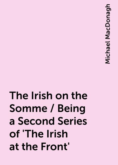 The Irish on the Somme / Being a Second Series of 'The Irish at the Front', Michael MacDonagh