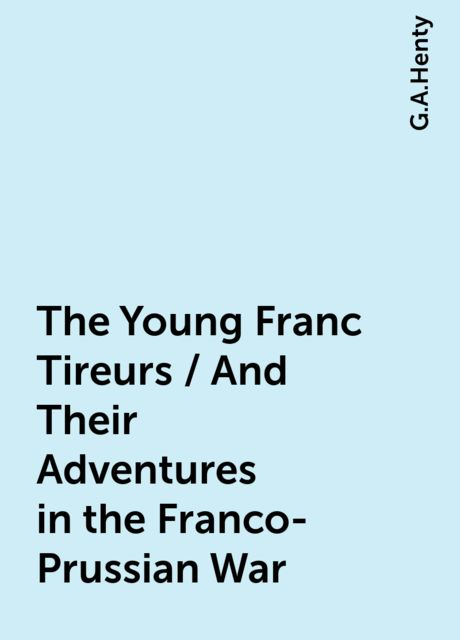 The Young Franc Tireurs / And Their Adventures in the Franco-Prussian War, G.A.Henty