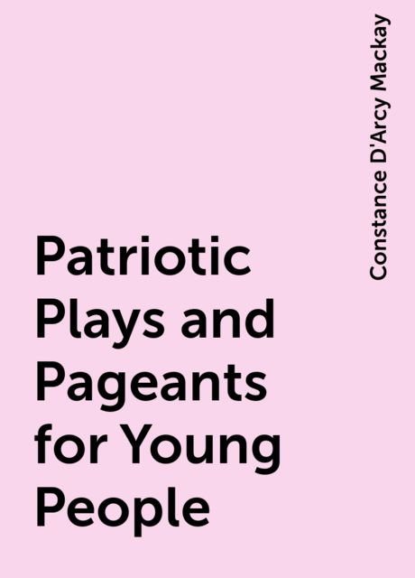 Patriotic Plays and Pageants for Young People, Constance D'Arcy Mackay