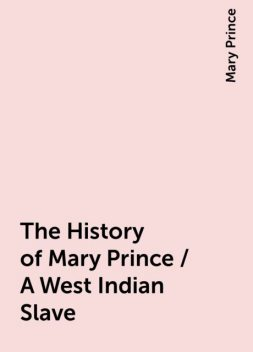 The History of Mary Prince / A West Indian Slave, Mary Prince