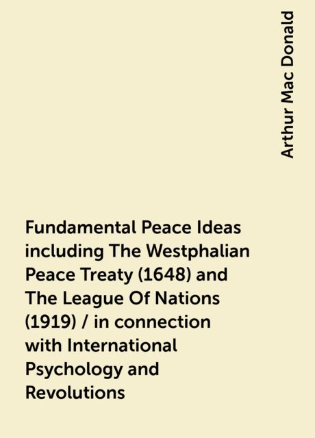 Fundamental Peace Ideas including The Westphalian Peace Treaty (1648) and The League Of Nations (1919) / in connection with International Psychology and Revolutions, Arthur Mac Donald