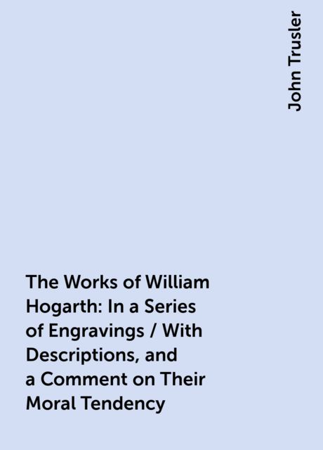 The Works of William Hogarth: In a Series of Engravings / With Descriptions, and a Comment on Their Moral Tendency, John Trusler