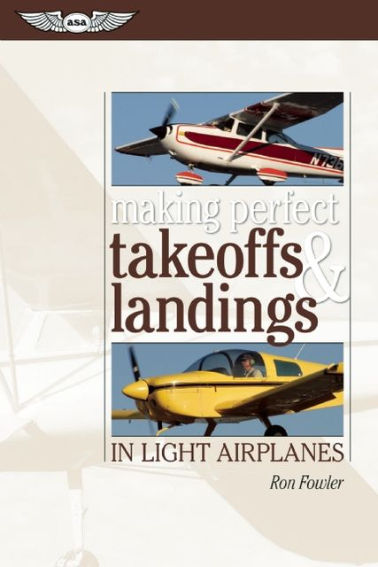 Making Perfect Takeoffs and Landings in Light Airplanes, Ron Fowler