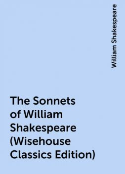 The Sonnets of William Shakespeare (Wisehouse Classics Edition), William Shakespeare