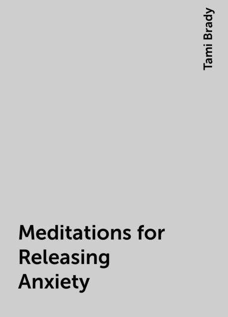 Meditations for Releasing Anxiety, Tami Brady