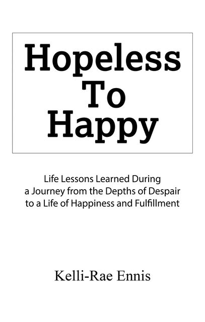 Hopeless To Happy : Life Lessons Learned During a Journey from the Depths of Despair to a Life of Happiness and Fulfillment, Kelli-Rae Ennis