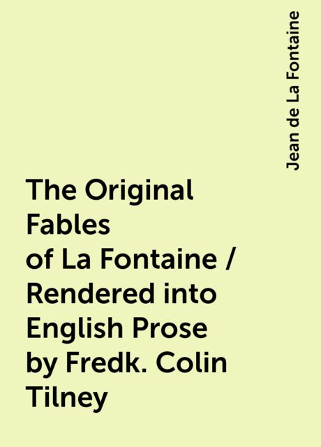 The Original Fables of La Fontaine / Rendered into English Prose by Fredk. Colin Tilney, Jean de La Fontaine