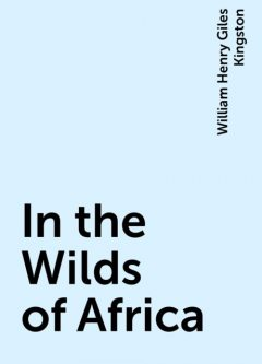 In the Wilds of Africa, William Henry Giles Kingston