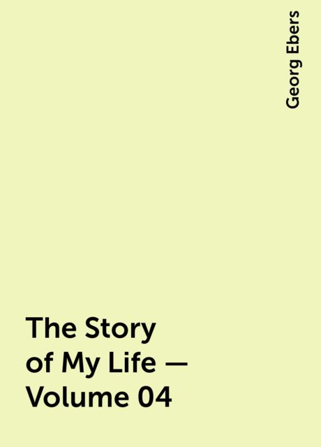 The Story of My Life — Volume 04, Georg Ebers
