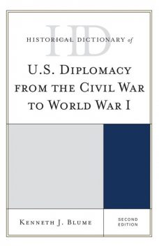 Historical Dictionary of U.S. Diplomacy from the Civil War to World War I, Kenneth J. Blume