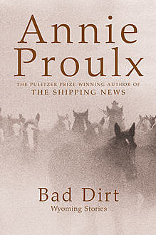 Bad Dirt: Wyoming Stories 2, Annie Proulx