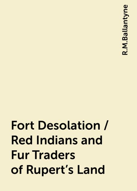 Fort Desolation / Red Indians and Fur Traders of Rupert's Land, R.M.Ballantyne