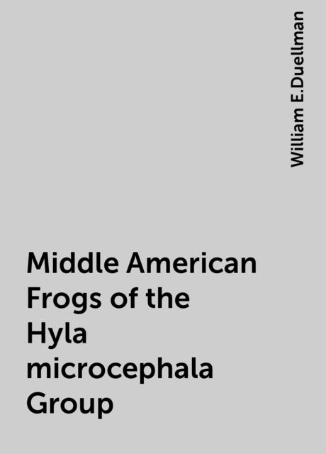 Middle American Frogs of the Hyla microcephala Group, William E.Duellman