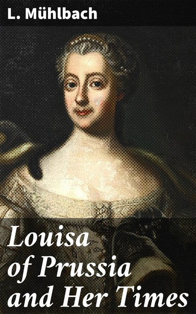 Louisa of Prussia and Her Times, L.Mühlbach